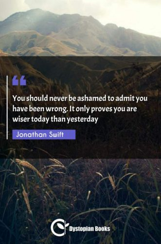 You should never be ashamed to admit you have been wrong. It only proves you are wiser today than yesterday
