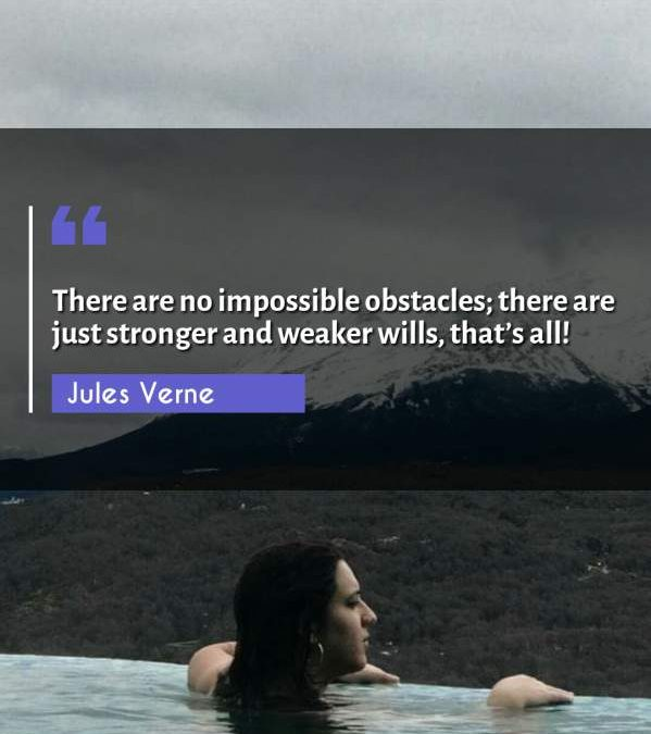 There are no impossible obstacles; there are just stronger and weaker wills, that's all!