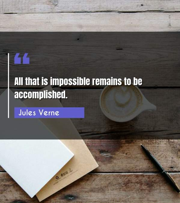All that is impossible remains to be accomplished.