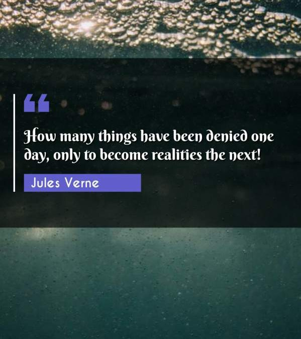 How many things have been denied one day, only to become realities the next!