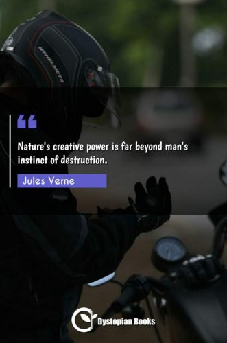 Nature's creative power is far beyond man's instinct of destruction.