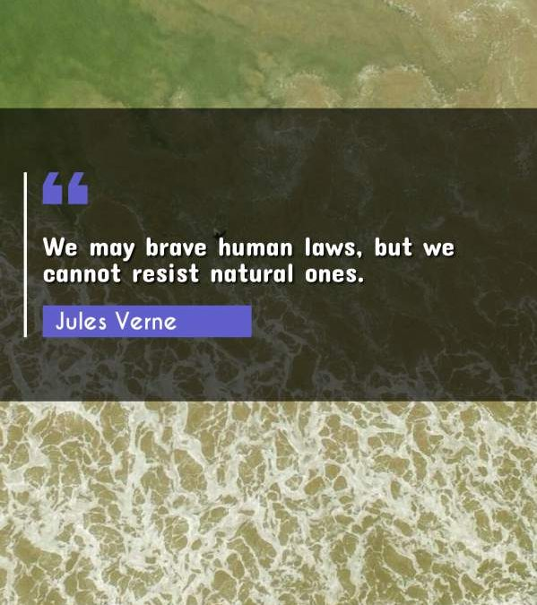 We may brave human laws, but we cannot resist natural ones.