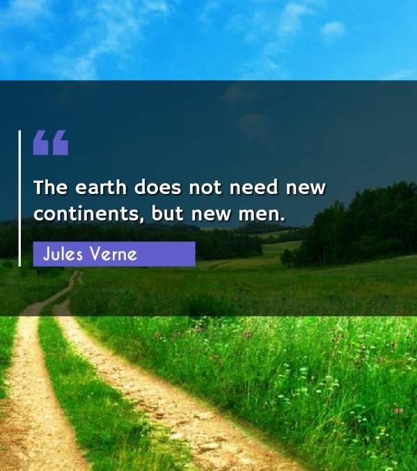 The earth does not need new continents, but new men.
