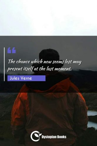 The chance which now seems lost may present itself at the last moment.