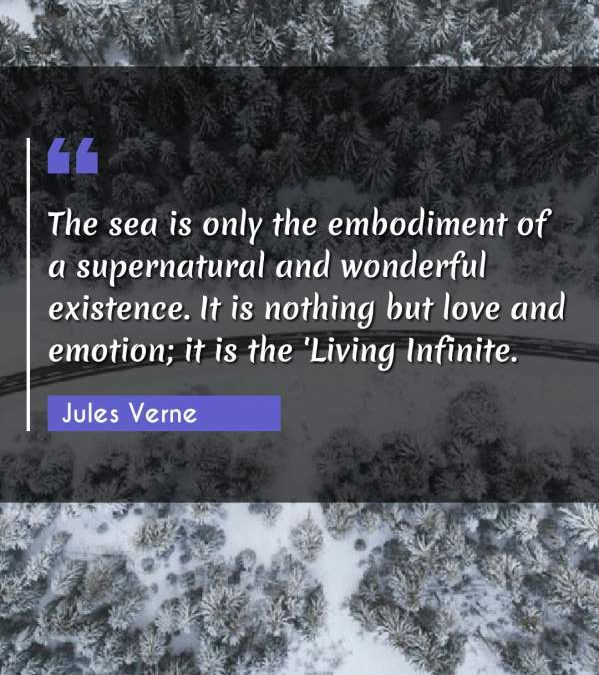 The sea is only the embodiment of a supernatural and wonderful existence. It is nothing but love and emotion; it is the 'Living Infinite.