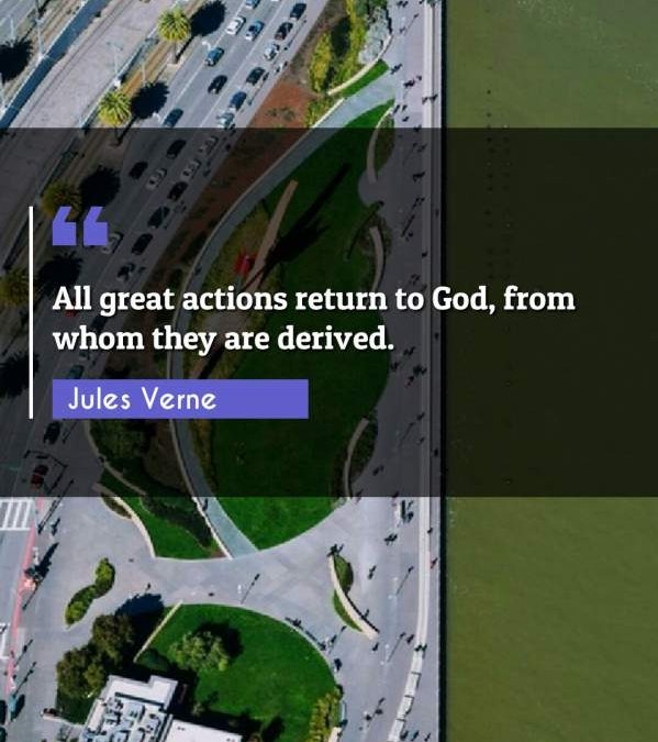 All great actions return to God, from whom they are derived.