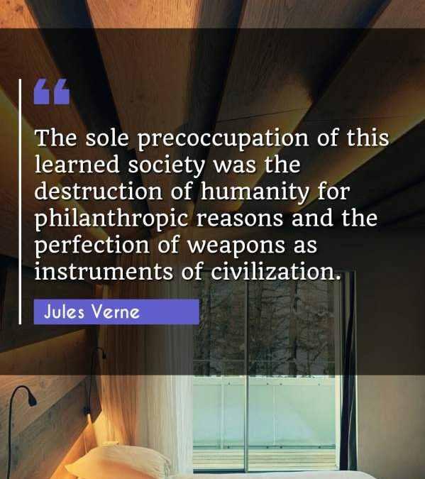 The sole precoccupation of this learned society was the destruction of humanity for philanthropic reasons and the perfection of weapons as instruments of civilization.