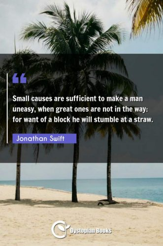 Small causes are sufficient to make a man uneasy, when great ones are not in the way: for want of a block he will stumble at a straw.