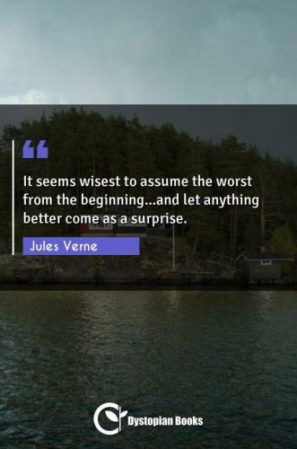 It seems wisest to assume the worst from the beginning...and let anything better come as a surprise.