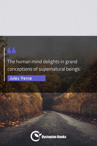 The human mind delights in grand conceptions of supernatural beings.