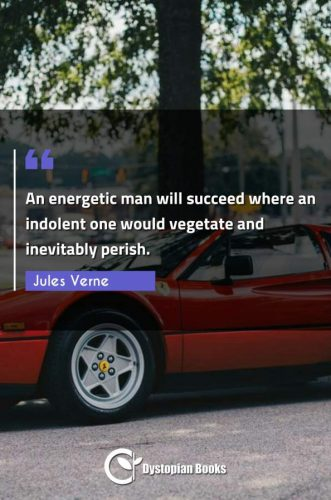 An energetic man will succeed where an indolent one would vegetate and inevitably perish.