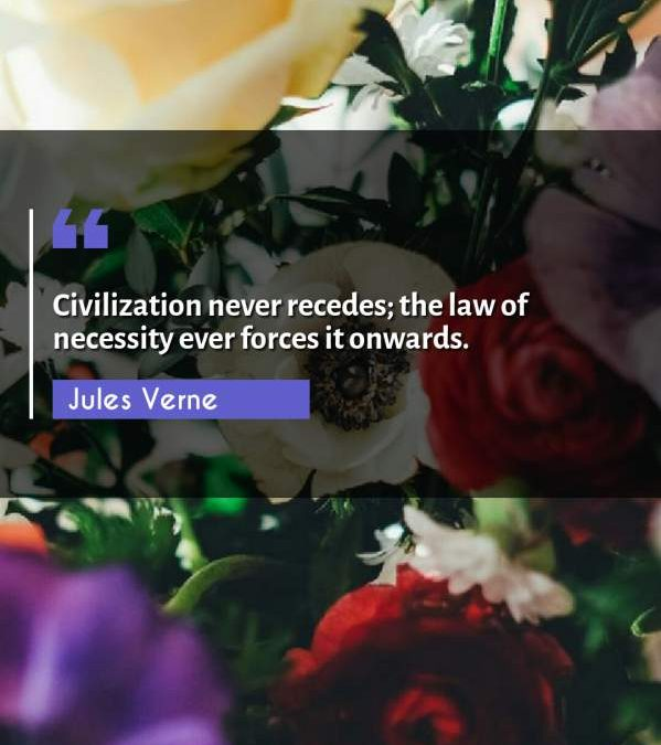 Civilization never recedes; the law of necessity ever forces it onwards.