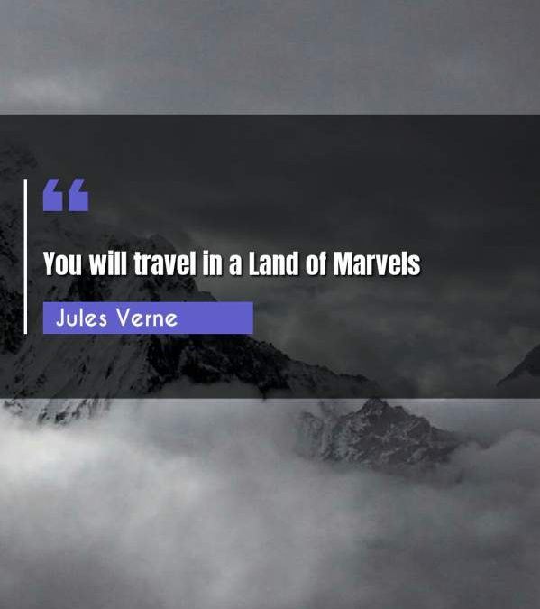 You will travel in a Land of Marvels