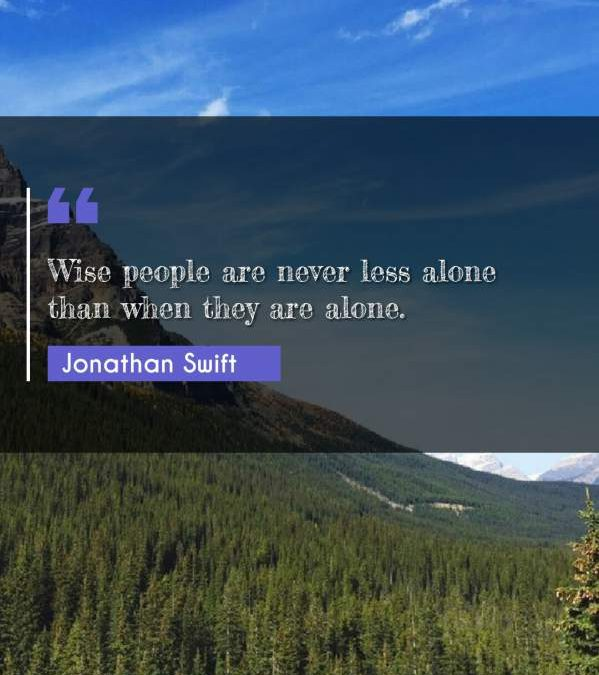Wise people are never less alone than when they are alone.