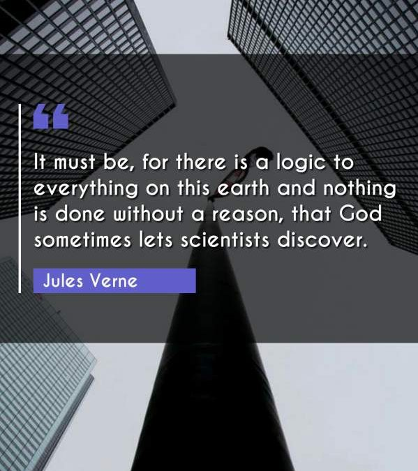 It must be, for there is a logic to everything on this earth and nothing is done without a reason, that God sometimes lets scientists discover.