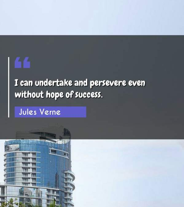I can undertake and persevere even without hope of success.