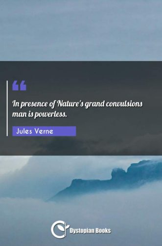 In presence of Nature's grand convulsions man is powerless.
