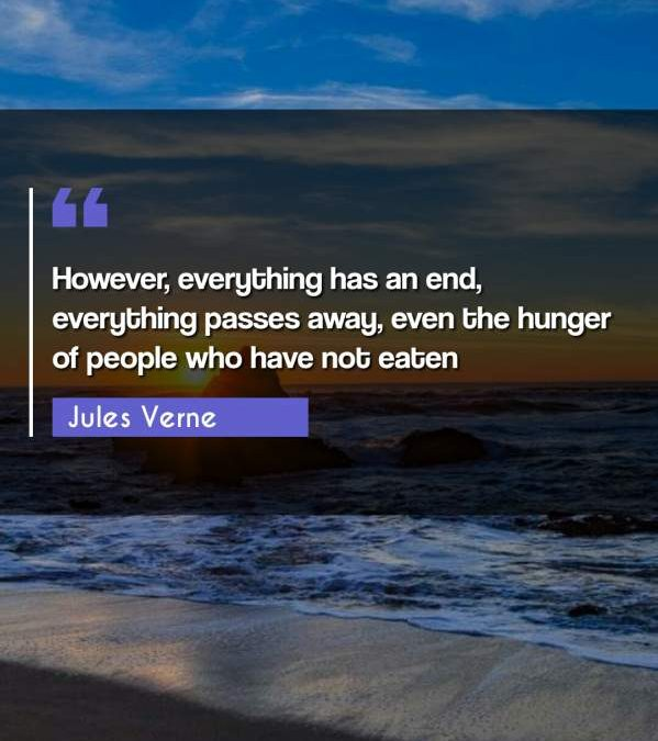 However, everything has an end, everything passes away, even the hunger of people who have not eaten