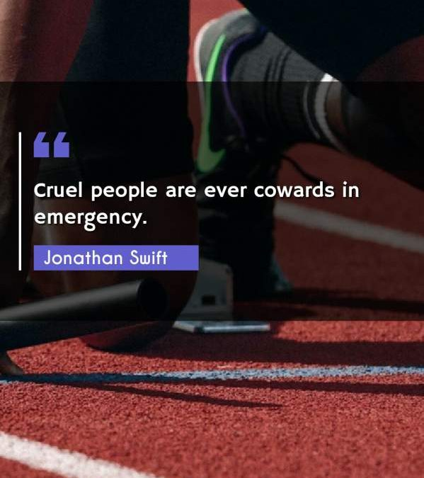 Cruel people are ever cowards in emergency.