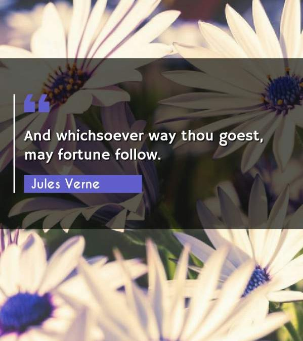 And whichsoever way thou goest, may fortune follow.