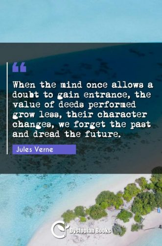 When the mind once allows a doubt to gain entrance, the value of deeds performed grow less, their character changes, we forget the past and dread the future.