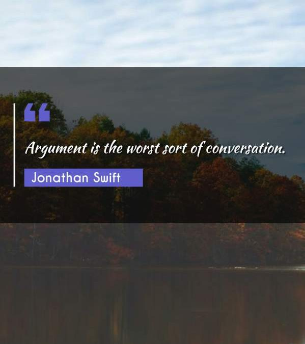 Argument is the worst sort of conversation.