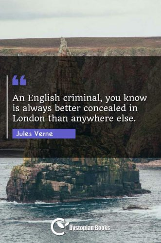 An English criminal, you know is always better concealed in London than anywhere else.
