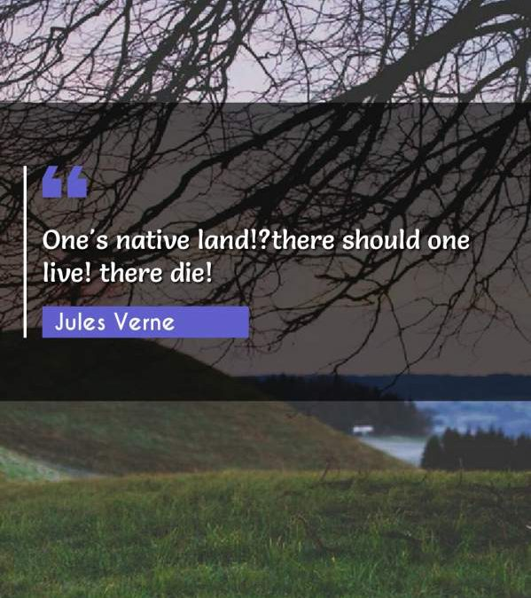 One's native land!?there should one live! there die!
