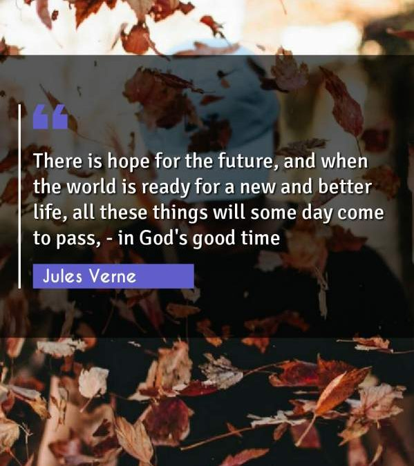 There is hope for the future, and when the world is ready for a new and better life, all these things will some day come to pass, - in God's good time