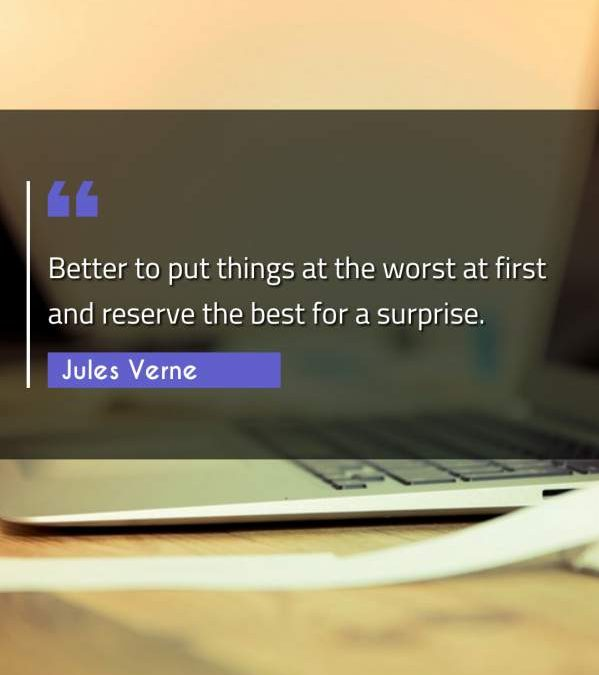 Better to put things at the worst at first and reserve the best for a surprise.