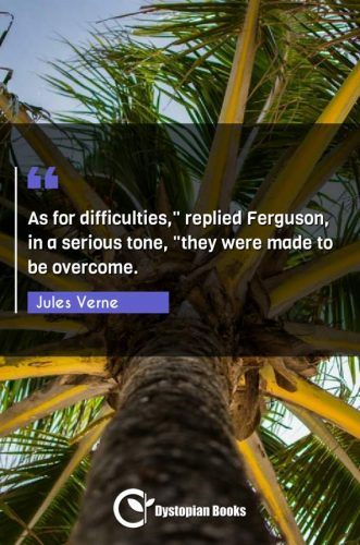 "As for difficulties, replied Ferguson in a serious tone ""they were made to be overcome."