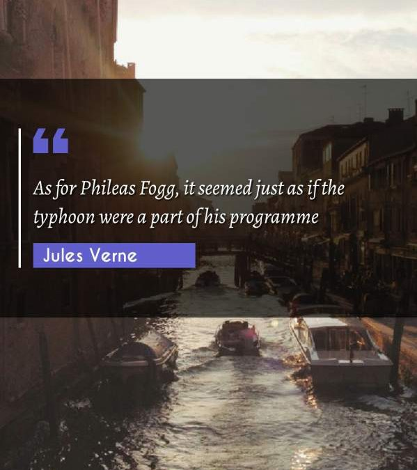 As for Phileas Fogg, it seemed just as if the typhoon were a part of his programme