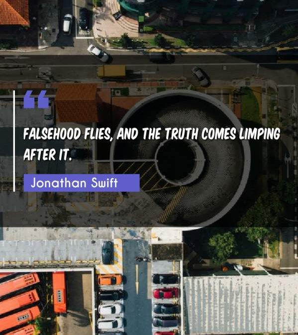 Falsehood flies, and the truth comes limping after it.