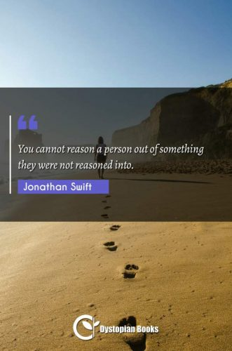 You cannot reason a person out of something they were not reasoned into.