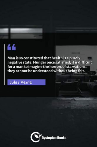 Man is so constituted that health is a purely negative state. Hunger once satisfied, it is difficult for a man to imagine the horrors of starvation; they cannot be understood without being felt.