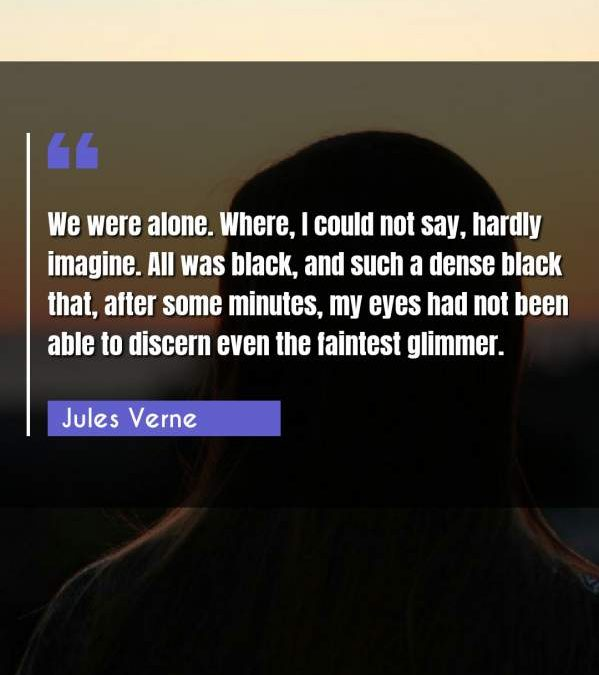 We were alone. Where, I could not say, hardly imagine. All was black, and such a dense black that, after some minutes, my eyes had not been able to discern even the faintest glimmer.