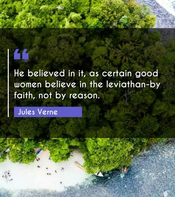 He believed in it, as certain good women believe in the leviathan-by faith, not by reason.