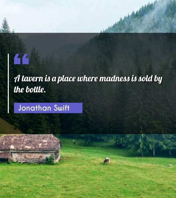 A tavern is a place where madness is sold by the bottle.