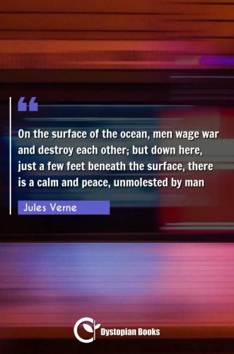 On the surface of the ocean, men wage war and destroy each other; but down here, just a few feet beneath the surface, there is a calm and peace, unmolested by man