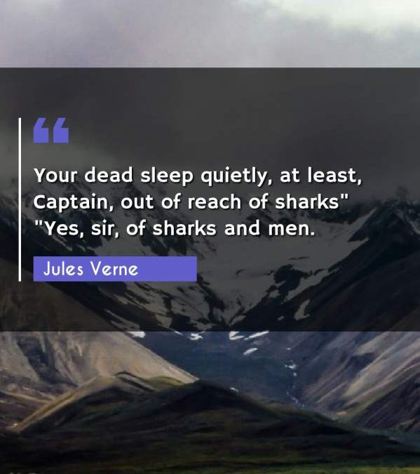 "Your dead sleep quietly, at least, Captain, out of reach of sharks ""Yes"