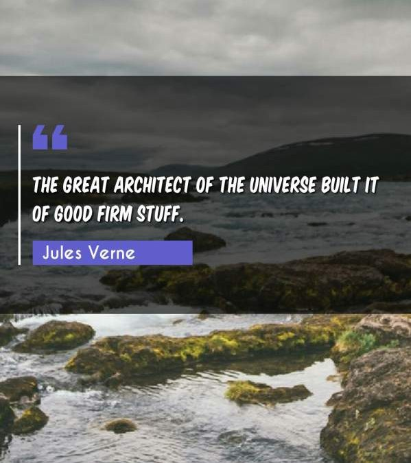 The Great Architect of the universe built it of good firm stuff.