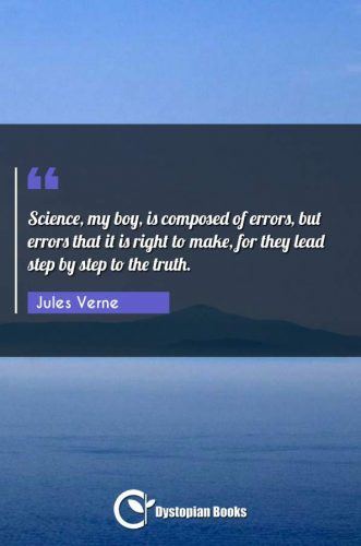 Science, my boy, is composed of errors, but errors that it is right to make, for they lead step by step to the truth.
