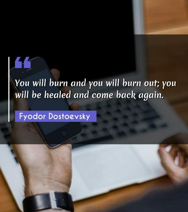 You will burn and you will burn out; you will be healed and come back again.