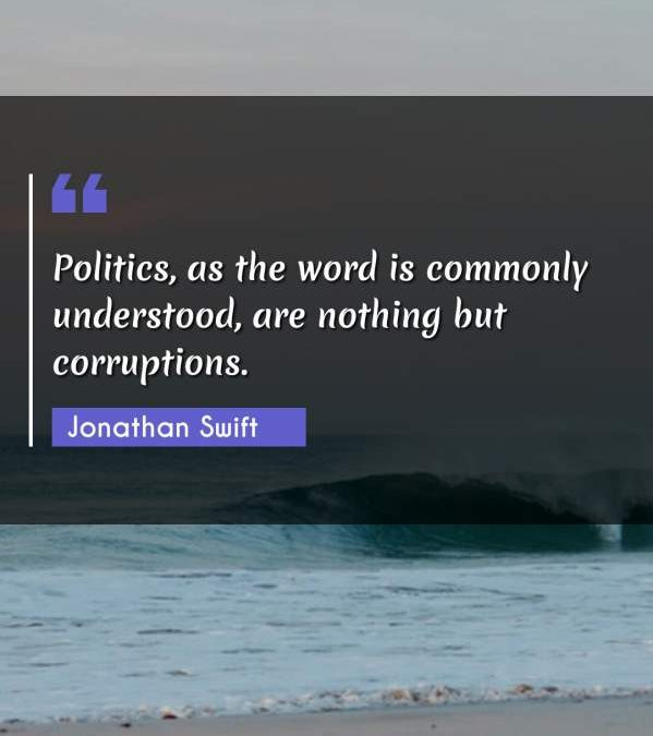 Politics, as the word is commonly understood, are nothing but corruptions.