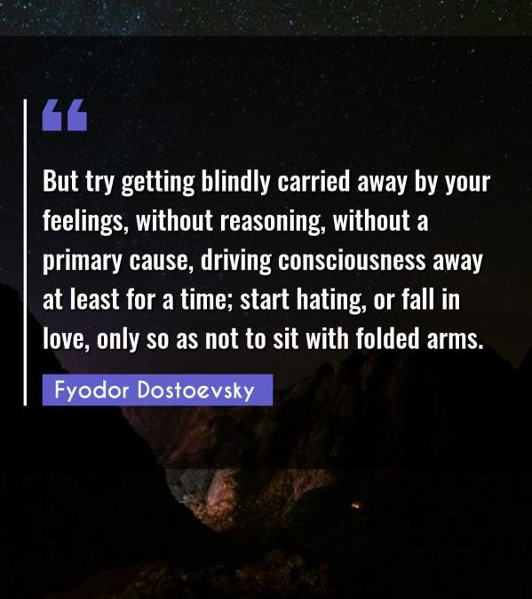 But try getting blindly carried away by your feelings, without reasoning, without a primary cause, driving consciousness away at least for a time; start hating, or fall in love, only so as not to sit with folded arms.