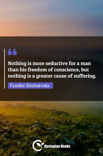 Nothing is more seductive for a man than his freedom of conscience, but nothing is a greater cause of suffering.