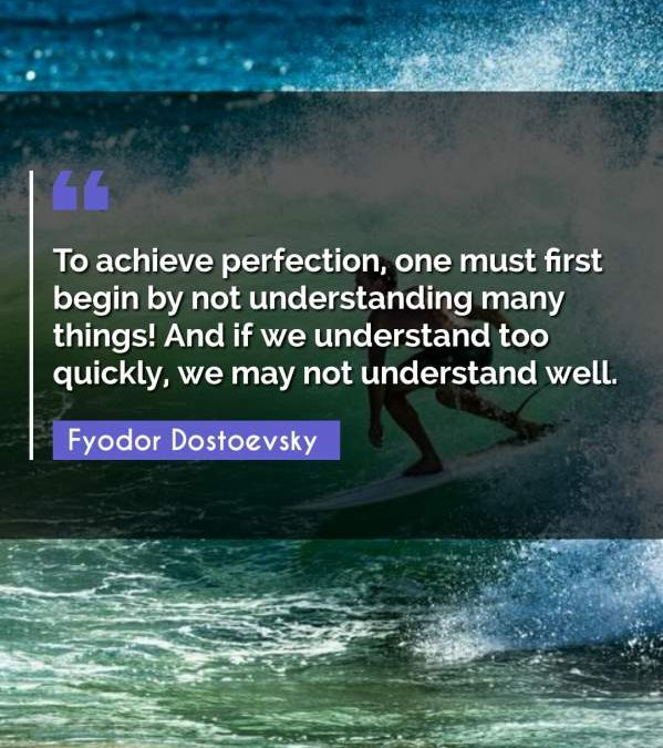 To achieve perfection, one must first begin by not understanding many things! And if we understand too quickly, we may not understand well.