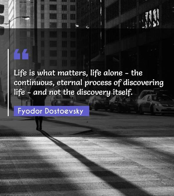 Life is what matters, life alone - the continuous, eternal process of discovering life - and not the discovery itself.