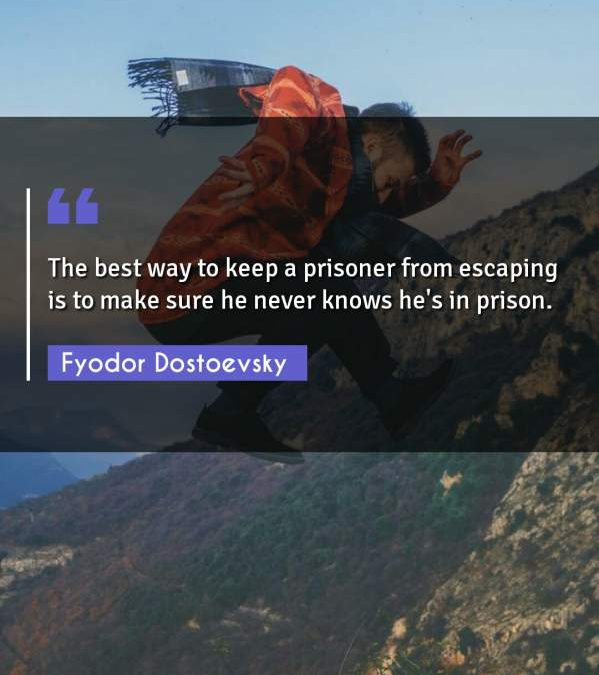 The best way to keep a prisoner from escaping is to make sure he never knows he's in prison.