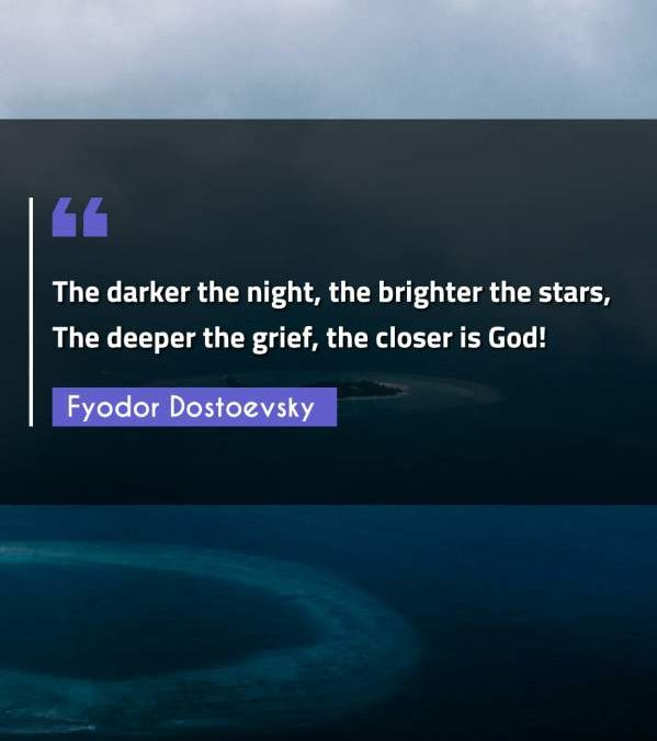 The darker the night, the brighter the stars, The deeper the grief, the closer is God!